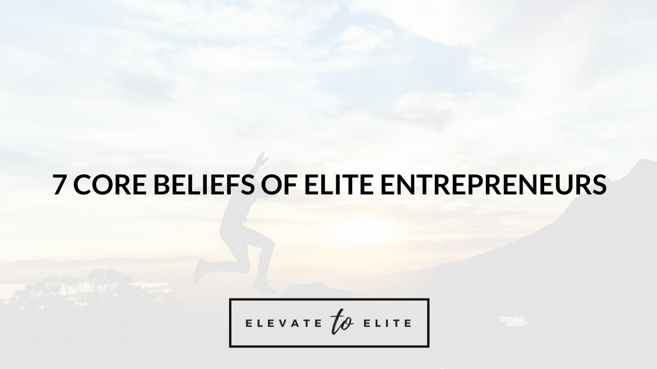 7 Core Beliefs Of Elite Entrepreneurs: Stay Inspired And Do Your Best Work Daily
