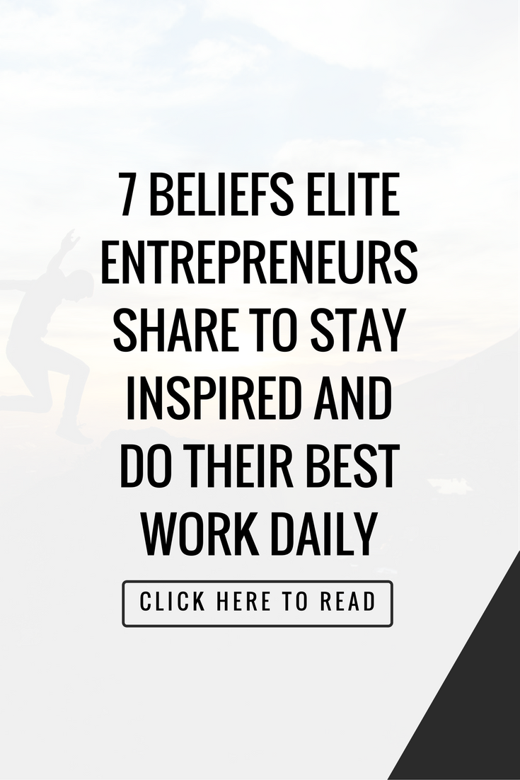 7 Beliefs Elite Entrepreneurs Share To Stay Inspired And Do Your Best Work Daily