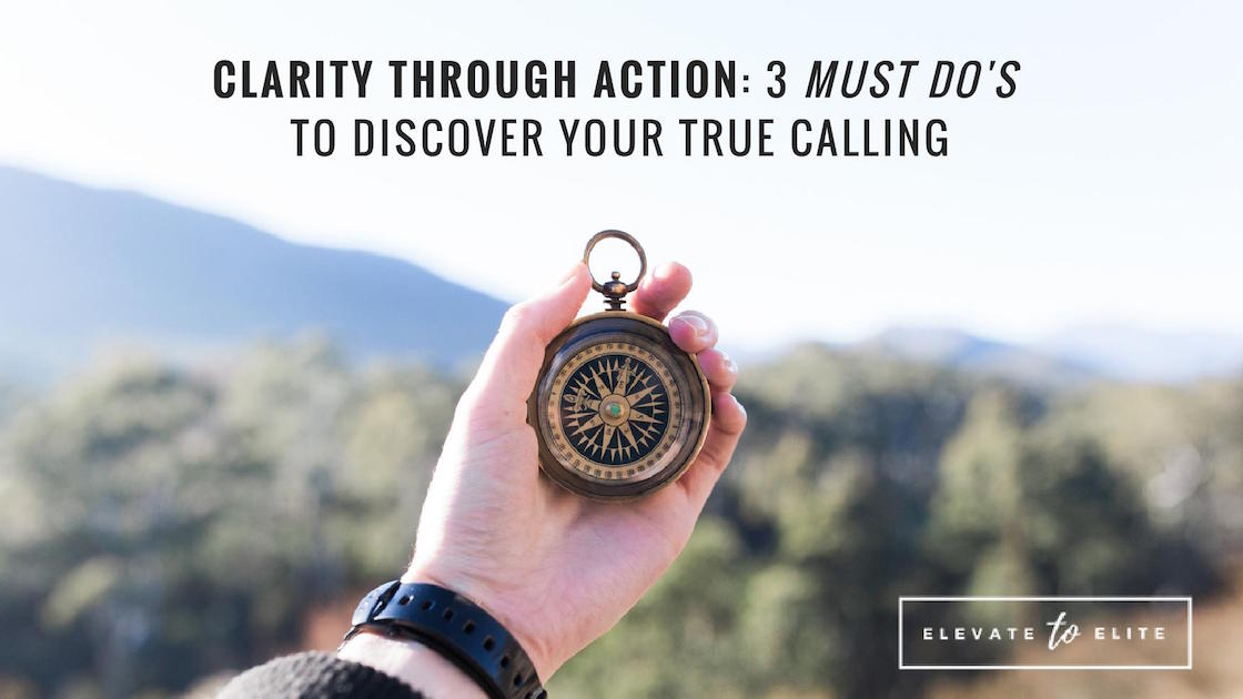 "Clarity Through Action: 3 ""Must Do's"" To Discover Your True Calling"